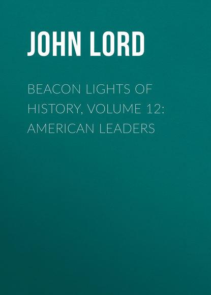 John Lord Beacon Lights of History, Volume 12: American Leaders john lord beacon lights of history volume 07 great women