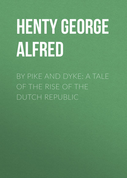 Henty George Alfred By Pike and Dyke: a Tale of the Rise of the Dutch Republic henty george alfred friends though divided a tale of the civil war