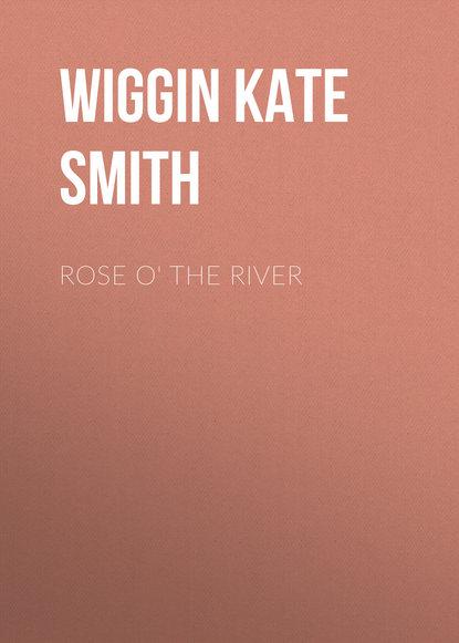 Wiggin Kate Douglas Smith Rose o' the River kate douglas smith wiggin a village stradivarius