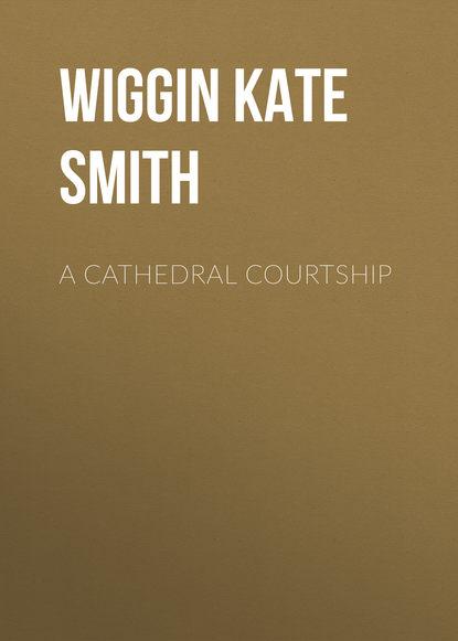 Wiggin Kate Douglas Smith A Cathedral Courtship kate douglas smith wiggin a village stradivarius