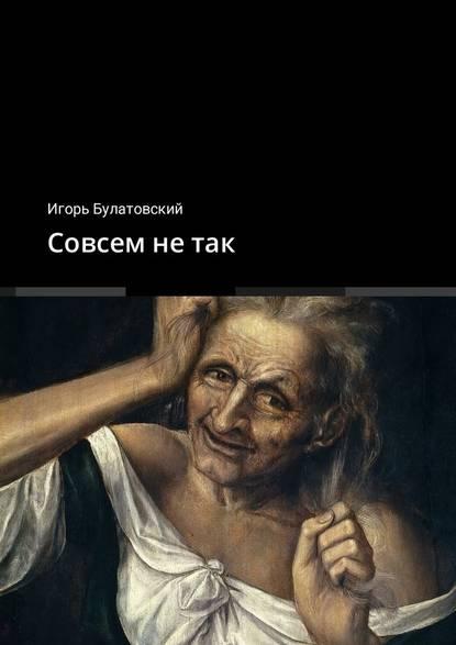 цена на Игорь Булатовский Совсем не так