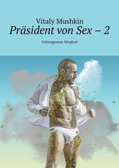 Фото - Виталий Мушкин Präsident von Sex – 2. Unbeugsames Mitglied виталий мушкин erotische geschichten die zweite zehn