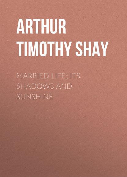 Arthur Timothy Shay Married Life; Its Shadows and Sunshine недорого
