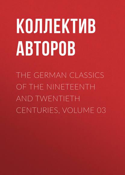 Коллектив авторов The German Classics of the Nineteenth and Twentieth Centuries, Volume 03 недорого