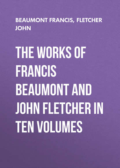 Beaumont Francis The Works of Francis Beaumont and John Fletcher in Ten Volumes beaumont francis philaster or love lies a bleeding