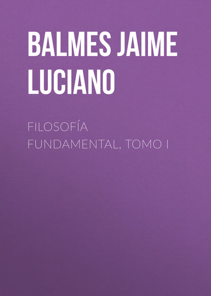 Balmes Jaime Luciano Filosofía Fundamental, Tomo I balmes jaime luciano fundamental philosophy vol 2 of 2