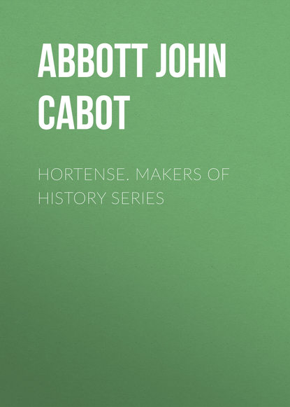 Abbott John Stevens Cabot Hortense. Makers of History Series abbott john stevens cabot the child at home the principles of filial duty familiarly illustrated