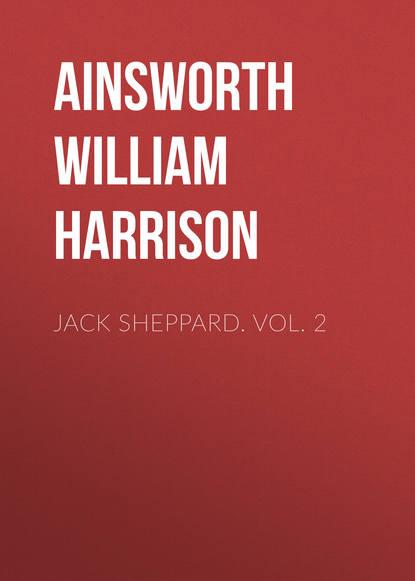 Ainsworth William Harrison Jack Sheppard. Vol. 2 ainsworth william harrison jack sheppard