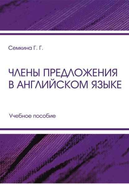 Г. Г. Семкина Члены предложения в английском языке и и прибыток основы синтаксиса английского языка учебное пособие isbn 978 5 9765 2125 4