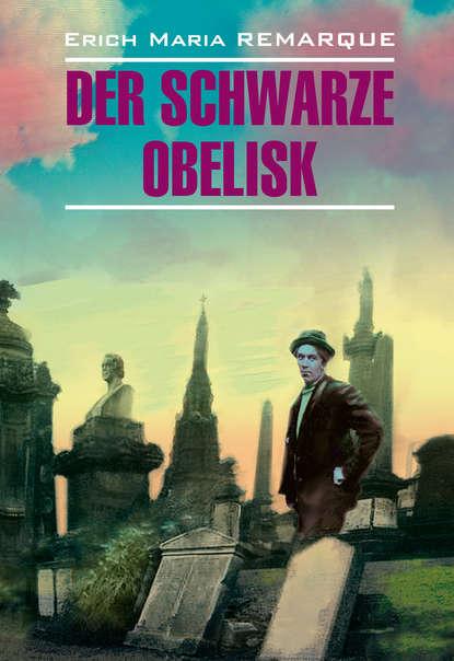 Эрих Мария Ремарк — Der schwarze Obelisk / Черный обелиск. Книга для чтения на немецком языке