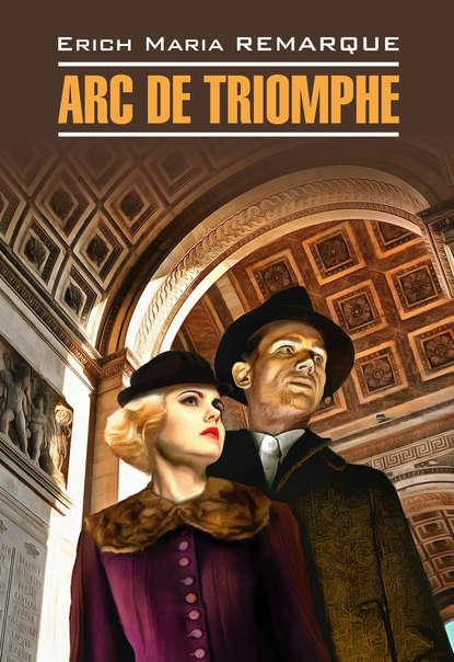 Эрих Мария Ремарк — Arc de Triomphe / Триумфальная арка. Книга для чтения на немецком языке