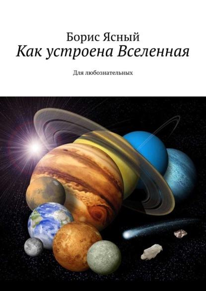 Борис Ясный Как устроена Вселенная. Для любознательных ткачев а о мире и человеке сборник статей