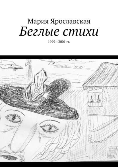 Мария Ярославская Беглые стихи. 1999—2001 гг. мария ченцова je t aime стихи о любви