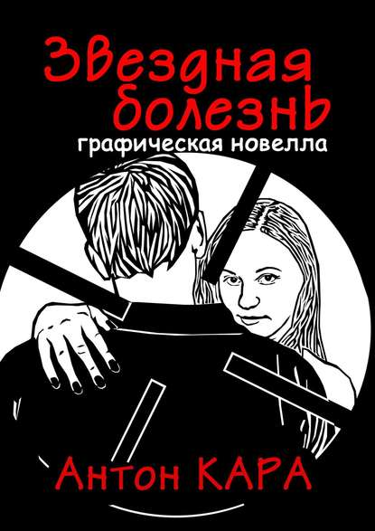 Антон Кара Звездная болезнь. Графическая новелла