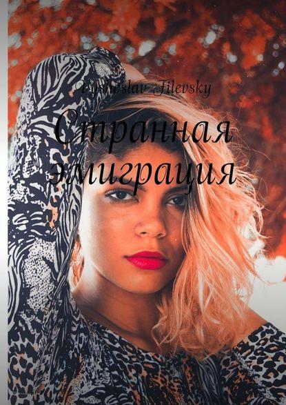 Фото - Vysheslav Filevsky Странная эмиграция vysheslav filevsky дурачок или эротический сон вавгустовскуюночь