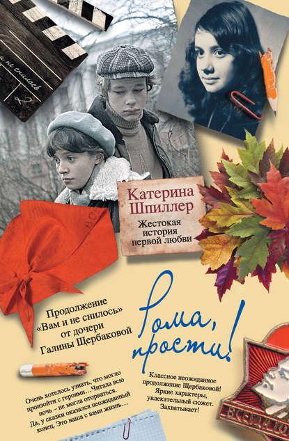 Катерина Шпиллер Рома, прости! Жестокая история первой любви цена 2017