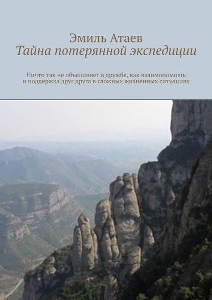 Эмиль Атаев Тайна потерянной экспедиции эмиль атаев потерялись в