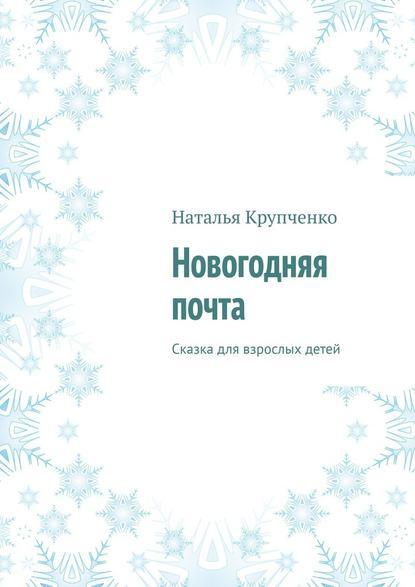 Наталья Крупченко Новогодняя почта. Сказка для взрослых детей стихи деда мороза