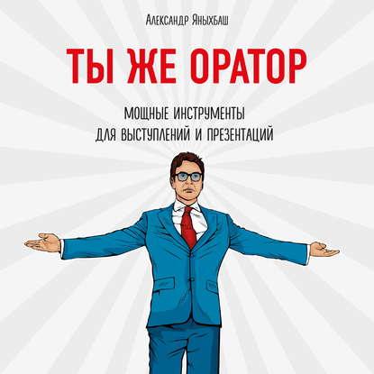 Яныхбаш Александр Ты же оратор. Мощные инструменты для выступлений и презентаций обложка