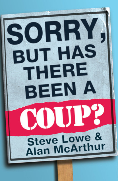 Steve Lowe Sorry, But Has There Been a Coup: and other great unanswered questions of the Cameron era steve lowe sorry but has there been a coup and other great unanswered questions of the cameron era