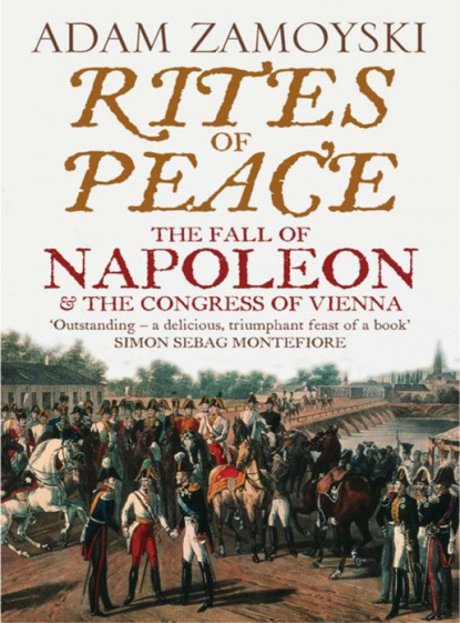 Adam Zamoyski Rites of Peace: The Fall of Napoleon and the Congress of Vienna