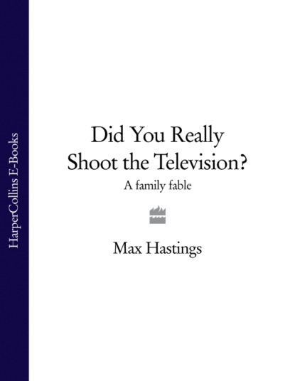 Макс Хейстингс Did You Really Shoot the Television?: A Family Fable