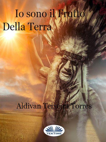 Aldivan Teixeira Torres Io Sono Il Frutto Della Terra aldivan teixeira torres io sono il frutto della terra