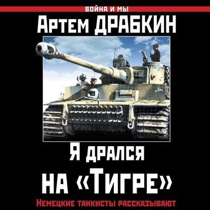 Артем Драбкин Я дрался на «Тигре». Немецкие танкисты рассказывают драбкин а мы дрались против тигров главное выбить у них танки