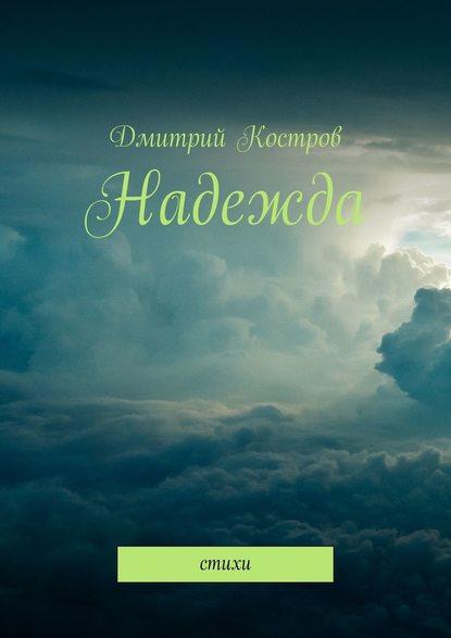Дмитрий Костров Надежда. Стихи катерина федотова небольшой сборник стихов katyaorg
