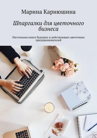 Марина Карнюшина Шпаргалки дляцветочного бизнеса. Настольная книга будущих идействующих цветочных предпринимателей