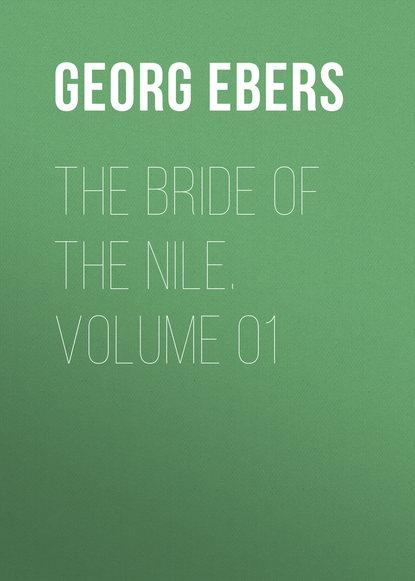 Georg Ebers The Bride of the Nile. Volume 01 georg ebers the greatest historical novels of georg ebers