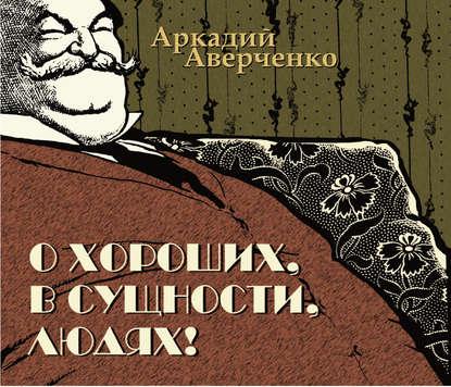 Аркадий Аверченко О хороших, в сущности, людях аверченко а т о хороших в сущности людях юмористические рассказы