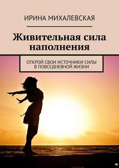 Ирина Михалевская Живительная сила наполнения. Открой свои источники силы вповседневной жизни