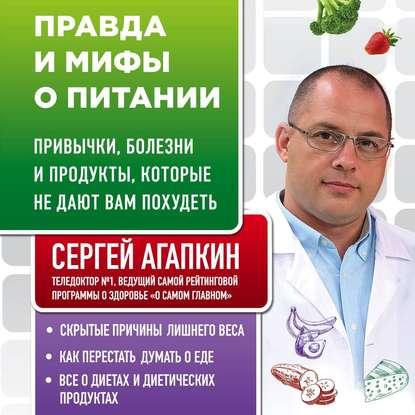 Агапкин Сергей Николаевич Правда и мифы о питании. Привычки, болезни и продукты, которые не дают вам похудеть обложка