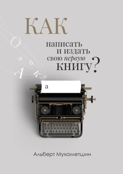 Альберт Мухаметшин Как написать ииздать свою первую книгу?