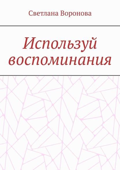 Светлана Викторовна Воронова Используй воспоминания светлана викторовна воронова путешествие поомску