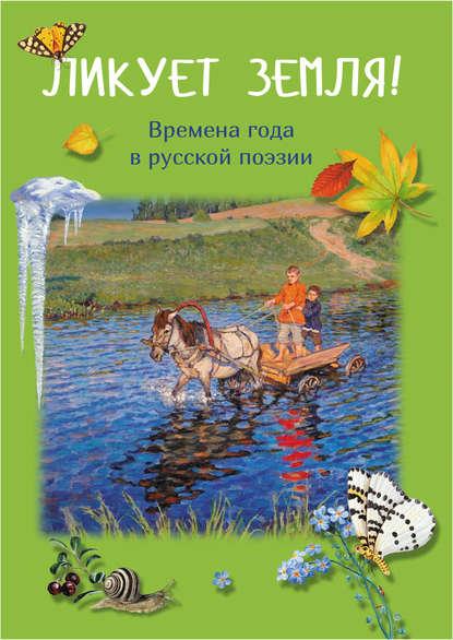Группа авторов Ликует земля! Времена года в русской поэзии