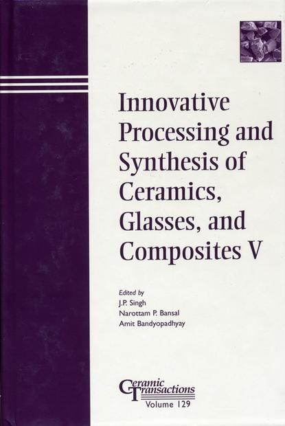 Amit Bandyopadhyay Innovative Processing and Synthesis of Ceramics, Glasses, and Composites V proceedings of the liverpool literary and philosophical society volume 30