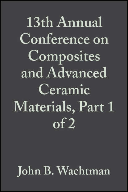 John Wachtman B. 13th Annual Conference on Composites and Advanced Ceramic Materials, Part 1 of 2 недорого