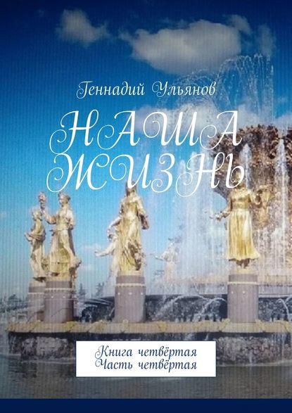 Геннадий Ульянов Наша жизнь. Книга четвёртая. Часть четвёртая геннадий ульянов наша жизнь книга седьмая часть четвёртая
