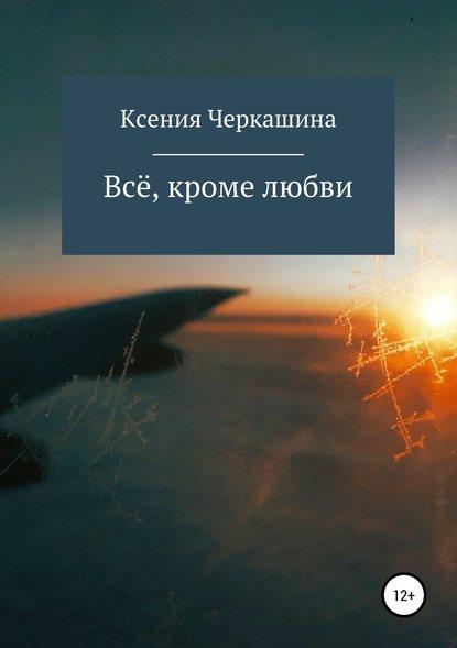 Ксения Черкашина Всё, кроме любви
