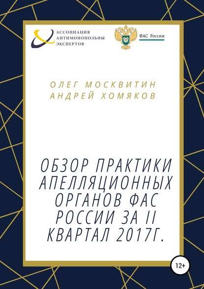 Олег Андреевич Москвитин Обзор апелляционной практики ФАС за II квартал 2017 г.