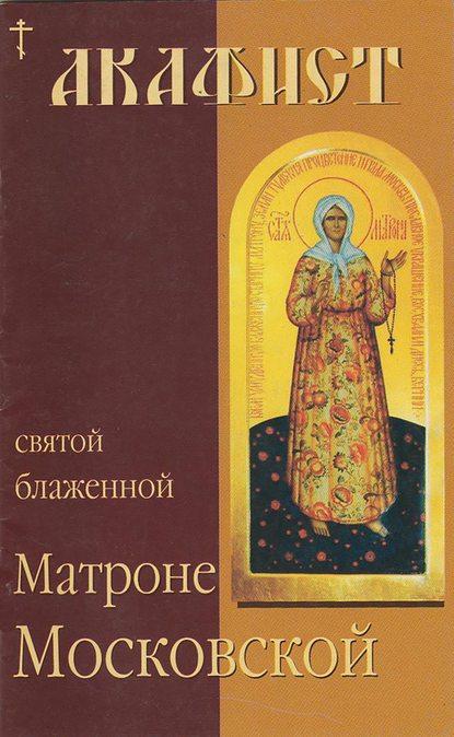 Группа авторов Акафист святой блаженной Матроне Московской