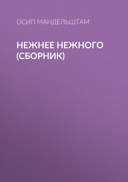 Нежнее нежного (сборник) Мандельштам Осип