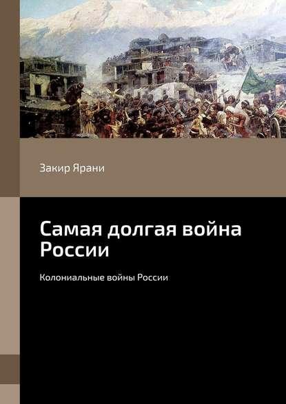 Закир Ярани Самая долгая война России. Колониальные войны России