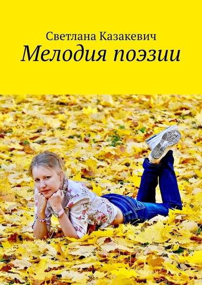 Светлана Казакевич Мелодия поэзии светлана казакевич стихи про природу стётей светой