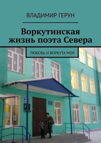 Владимир Герун Воркутинская жизнь поэта Севера. Любовь иВоркутамоя владимир герун жизнь илюбовь моя