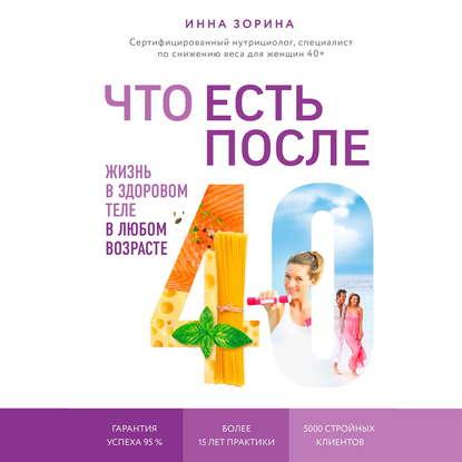 Зорина Инна Владимировна Что есть после 40. Жизнь в здоровом теле в любом возрасте обложка