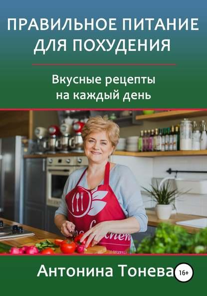 Антонина Тонева Правильное питание для похудения. Вкусные рецепты на каждый день