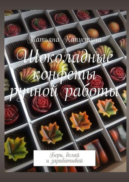 Татьяна Капустина Шоколадные конфеты ручной работы. Бери, делай и зарабатывай